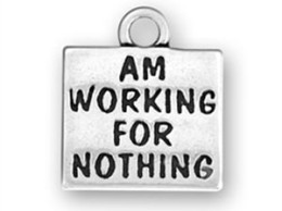 If you're working for nothing, maybe you'd like one of these charms. Click to order 10 of them for $7.55 :-)